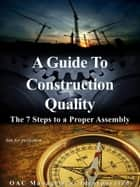A Guide to Construction Quality: The 7 Steps to a Proper Assembly ebook by OAC Management