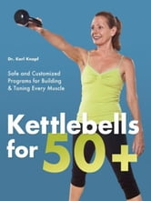Kettlebells for 50+ - Safe and Customized Programs for Building and Toning Every Muscle ebook by Karl Knopf, M.D.