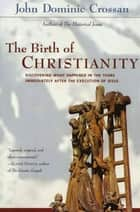 The Birth of Christianity - Discovering What Happened In the Years Immediately After the Execution of Jesus ebook by John Dominic Crossan