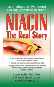 Niacin: The Real Story - Learn about the Wonderful Healing Properties of Niacin ebook by Abram Hoffer, Dr,Andrew W Saul, PH.D.,Harold D Foster, PhD
