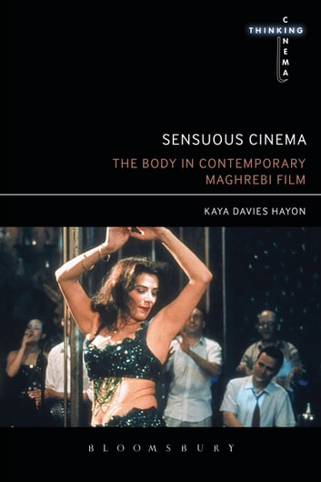 Sensuous Cinema - The Body in Contemporary Maghrebi Film ebook by Dr Kaya Davies Hayon
