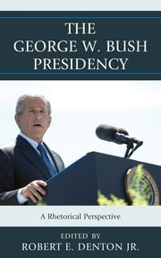The George W. Bush Presidency - A Rhetorical Perspective ebook by Matthew T. Althouse,Gwen Brown,Stephen Cooper,Matthew J. Franck,Sandra L. French,Robert V. Friedenberg,Patrick S. Loebs,Joseph M. Valenzano III,Ben Voth,Terrence L. Warburton,Robert E. Denton Jr.,Jim A. Kuypers
