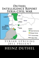Duthel Intelligence Report Syria civil war - Syrian uprising - 2011present ebook by Heinz Duthel