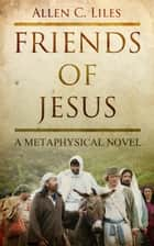 Friends of Jesus ebook by Allen C. Liles