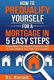 How To Pre-Qualify Yourself For A Mortgage In 5 Easy Steps ebook by S. L. Kincaid