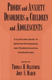 Phobic and Anxiety Disorders in Children and Adolescents - A Clinician's Guide to Effective Psychosocial and Pharmacological Interventions ebook by Thomas H. Ollendick,John S. March