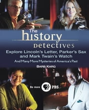 The History Detectives Explore Lincoln's Letter, Parker's Sax, and Mark Twain's Watch - And Many More Mysteries of America's Past ebook by Barbara Karg