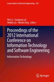 Proceedings of the 2012 International Conference on Information Technology and Software Engineering - Information Technology ebook by Wei Lu,Guoqiang Cai,Weibin Liu,Weiwei Xing
