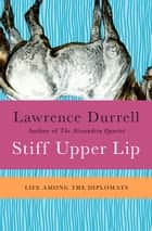 Stiff Upper Lip - Life Among the Diplomats ebook by Lawrence Durrell, Nicolas Bentley