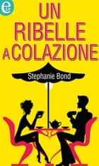 Un ribelle a colazione eBook by Stephanie Bond