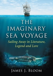 The Imaginary Sea Voyage - Sailing Away in Literature, Legend and Lore ebook by James J. Bloom