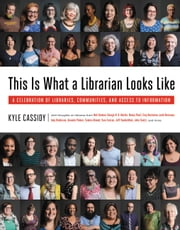This Is What a Librarian Looks Like - A Celebration of Libraries, Communities, and Access to Information ebook by Kyle Cassidy