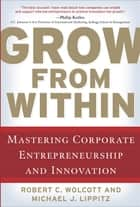 Grow from Within: Mastering Corporate Entrepreneurship and Innovation - Mastering Corporate Entrepreneurship and Innovation ebook by Robert Wolcott, Michael J. Lippitz