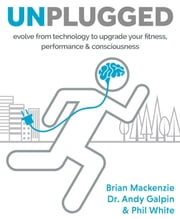 Unplugged - evolve from technology to upgrade your fitness, performance & consciousness ebook by Brian MacKenzie,Dr. Andy Galpin,Phil White