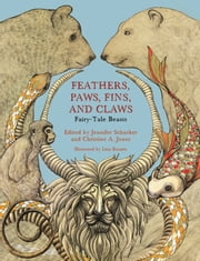 Feathers, Paws, Fins, and Claws - Fairy-Tale Beasts ebook by Jennifer Schacker,Jennifer Schacker,Christine A. Jones,Lina Kusaite