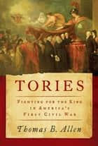Tories - Fighting for the King in America's First Civil War eBook by Mr. Thomas B Allen