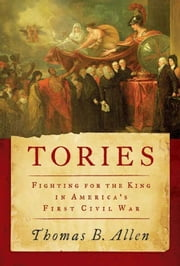 Tories - Fighting for the King in America's First Civil War ebook by Mr. Thomas B. Allen