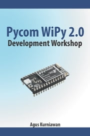 Pycom WiPy 2.0 Development Workshop ebook by Agus Kurniawan