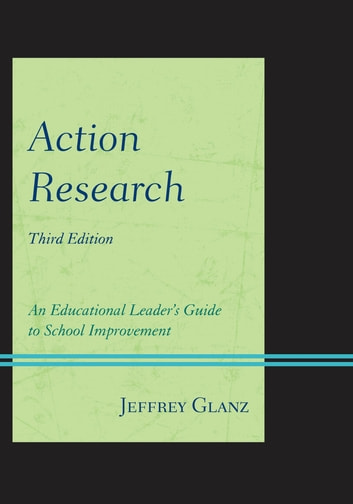 Action Research - An Educational Leader's Guide to School Improvement ebook by Jeffrey Dr. Glanz