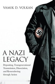 A Nazi Legacy - Depositing, Transgenerational Transmission, Dissociation, and Remembering Through Action ebook by Vamik D. Volkan