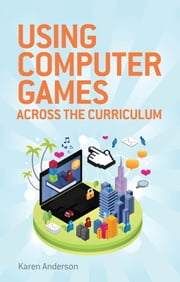 Using Computers Games across the Curriculum ebook by Karen Anderson