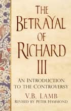Betrayal of Richard III - An Introduction to the Controversy ebook by V. B. Lamb, Peter Hammond