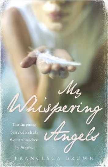 My Whispering Angels - The incredible true story of a life transformed by Angels ebook by Francesca Brown,Niall Bourke