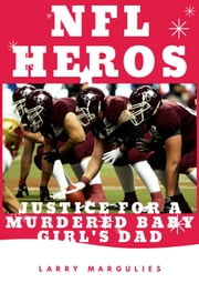 Nfl Heros Justice For a Murdered Baby Girl's Dad ebook by Larry Margulies