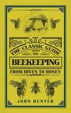 The Classic Guide to Beekeeping - From Hives to Honey ebook by John Hunter