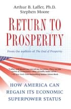 Return to Prosperity - How America Can Regain Its Economic Superpower Status ebook by Arthur B. Laffer, Stephen Moore