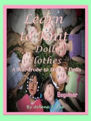 "Learn to Knit Doll Clothes - A Wardrobe to Fit 18"" Dolls - Beginner ebook by Arlene E. Lee"