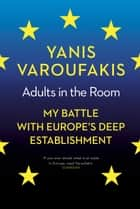Adults In The Room - My Battle With Europe's Deep Establishment ebook by Yanis Varoufakis