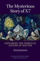 The Mysterious Story of X7 - Exploring the Spiritual Nature of Matter ebook by Anonymus, Sir George Trevelyan, Anne K. Edwards,...