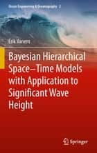 Bayesian Hierarchical Space-Time Models with Application to Significant Wave Height ebook by Erik Vanem,Elzbieta Maria Bitner-Gregersen,Christopher K. Wikle