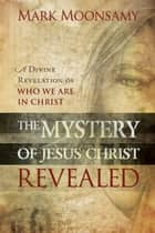 The Mystery of Jesus Christ Revealed ebook by Mark Moonsamy