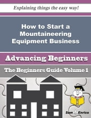 How to Start a Mountaineering Equipment Business (Beginners Guide) - How to Start a Mountaineering Equipment Business (Beginners Guide) ebook by Jacinto Terrell