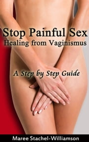 Stop Painful Sex: Healing from Vaginismus. A Step-by-Step Guide ebook by Maree Stachel-Williamson
