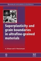 Superplasticity and Grain Boundaries in Ultrafine-Grained Materials ebook by A L Zhilyaev,A I Pshenichnyuk
