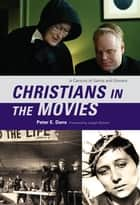 Christians in the Movies - A Century of Saints and Sinners ebook by Peter E. Dans, Joseph Bottum