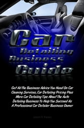 Car Detailing Business Guide - Get All The Business Advice You Need On Car Cleaning Services, Car Detailing Pricing Plus More Car Detailing Tips About The Auto Detailing Business To Help You Succeed As A Professional Car Detailer Business Owner ebook by Jason H. Kasey