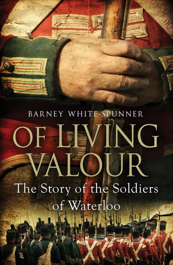 Of Living Valour - The Story of the Soldiers of Waterloo ebook by Barney White-Spunner