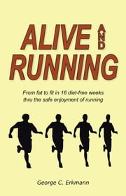 Alive and Running - From fat to fit in 16 diet-free weeks thru the safe enjoyment of running ebook by George C. Erkmann