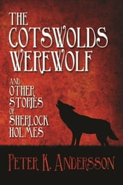 The Cotswolds Werewolf and other Stories of Sherlock Holmes ebook by Peter K. Andersson