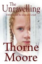 The Unravelling - Children can be very very cruel (A gripping domestic noir thriller) ebook by Thorne Moore