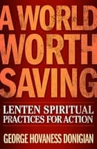 A World Worth Saving - Lenten Spiritual Practices for Action eBook by George Hovaness Donigian