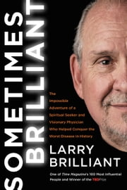 Sometimes Brilliant - The Impossible Adventure of a Spiritual Seeker and Visionary Physician Who Helped Conquer the Worst Disease in History ebook by Larry Brilliant