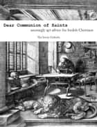 Dear Communion of Saints: amusingly apt advice for foolish Christians ebook by The Ironic Catholic
