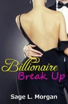 Billionaire Break Up - Billionaire Boss Series, #3 ebook by Sage L. Morgan