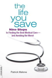 The Life You Save - Nine Steps to Finding the Best Medical Care-and Avoiding the Worst ebook by Patrick Malone
