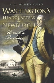 Washington's Headquarters in Newburgh - Home to a Revolution ebook by A.J. Schenkman